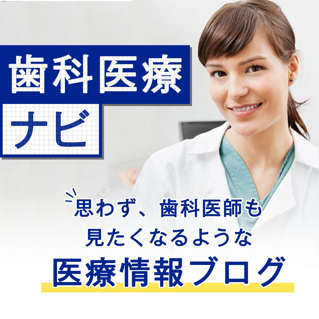 歯科医療ナビ ~思わず、歯科医師も見たくなるような医療情報ブログ~